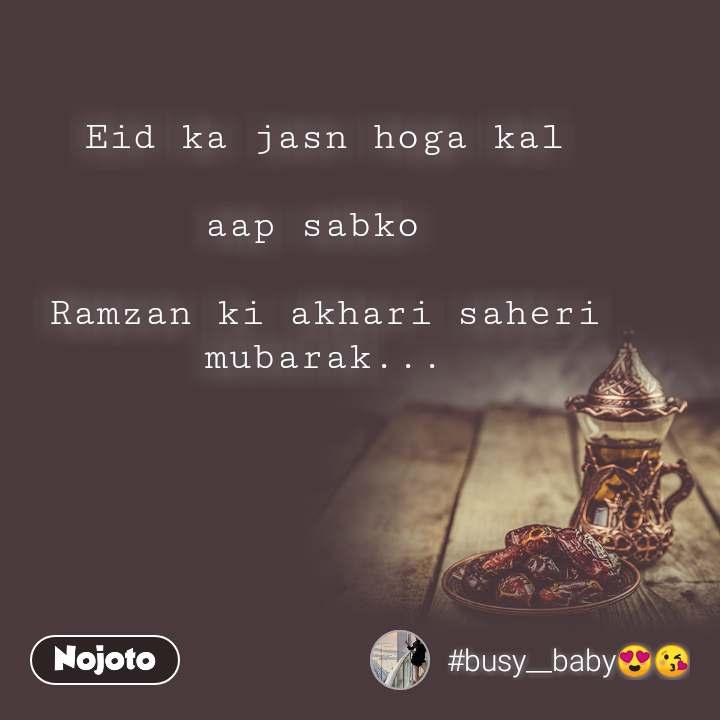 Eid ka jasn hoga kal  aap sabko   Ramzan ki akhari saheri mubarak...