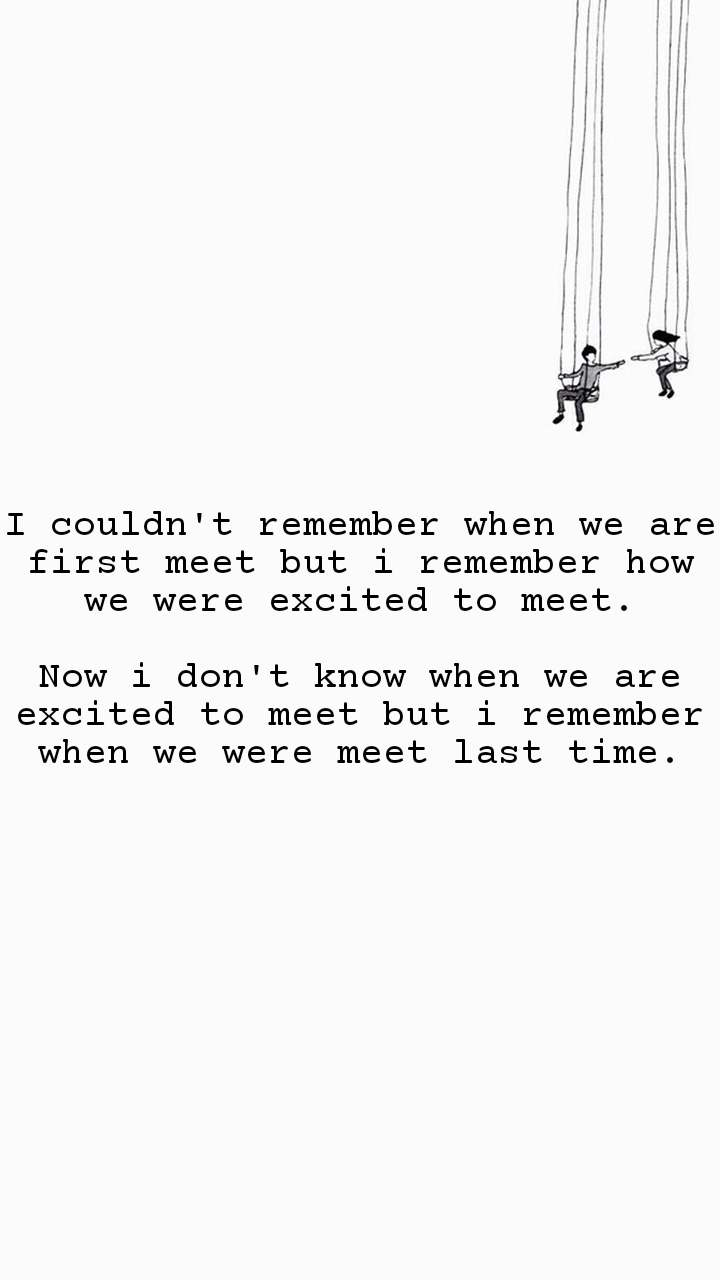 I couldn't remember when we are first meet but i remember how we were excited to meet.  Now i don't know when we are excited to meet but i remember when we were meet last time.