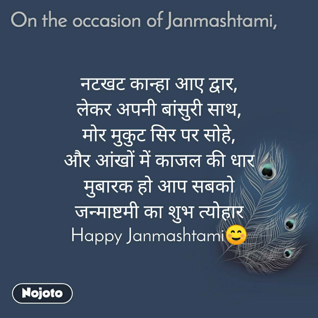On the occasion of Janmashtami नटखट कान्हा आए द्वार, लेकर अपनी बांसुरी साथ, मोर मुकुट सिर पर सोहे, और आंखों में काजल की धार मुबारक हो आप सबको जन्माष्टमी का शुभ त्योहार Happy Janmashtami☺