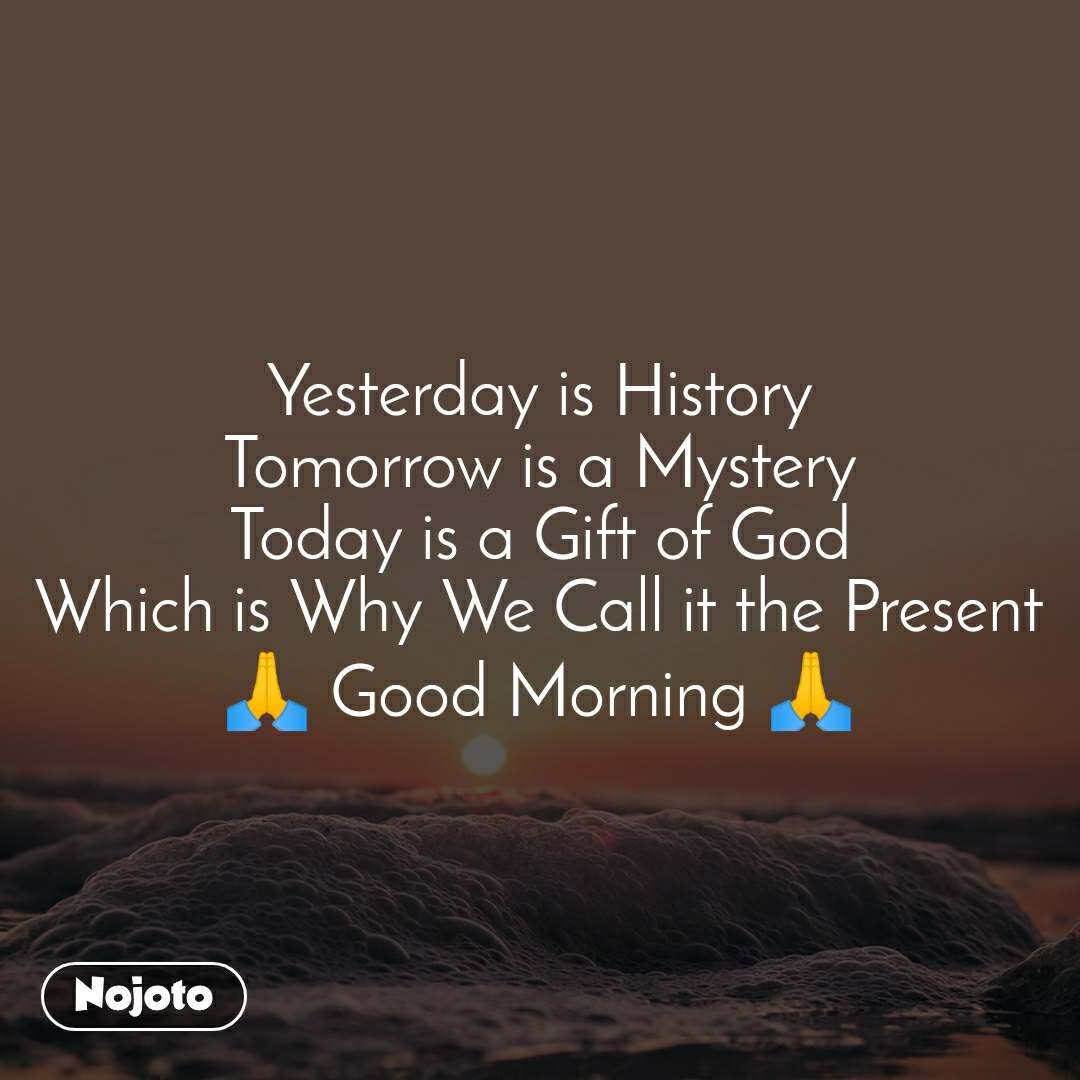 Yesterday is History Tomorrow is a Mystery Today is a Gift of God Which is Why We Call it the Present 🙏 Good Morning 🙏
