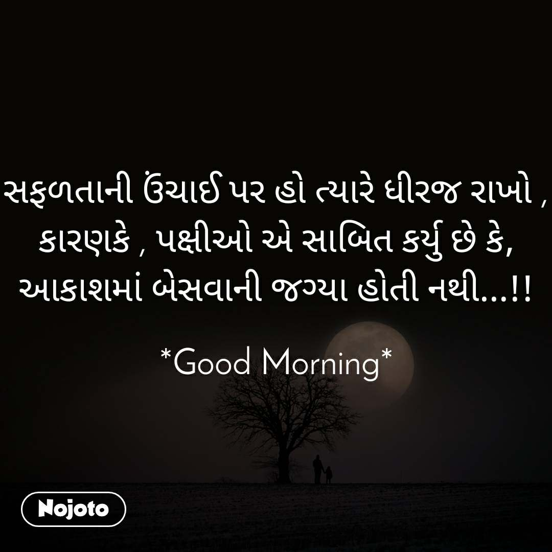 સફળતાની ઉંચાઈ પર હો ત્યારે ધીરજ રાખો , કારણકે , પક્ષીઓ એ સાબિત કર્યુ છે કે, આકાશમાં બેસવાની જગ્યા હોતી નથી...!!  *Good Morning*