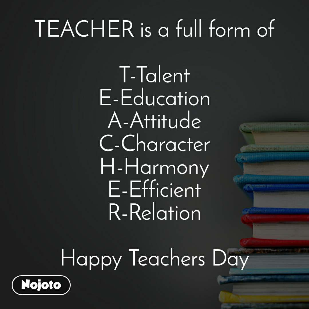TEACHER is a full form of  T-Talent E-Education A-Attitude C-Character H-Harmony E-Efficient R-Relation  Happy Teachers Day