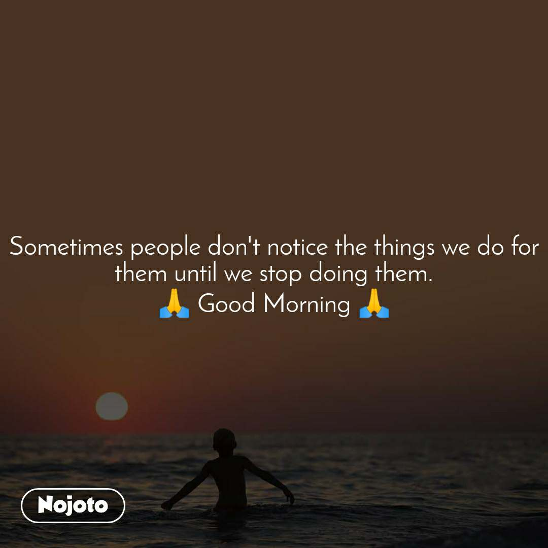 Sometimes people don't notice the things we do for them until we stop doing them. 🙏 Good Morning 🙏