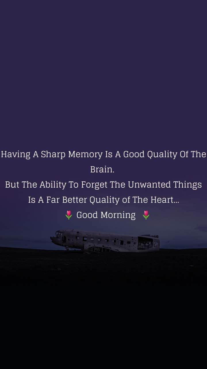 Having A Sharp Memory Is A Good Quality Of The Brain.  But The Ability To Forget The Unwanted Things Is A Far Better Quality of The Heart...    🌷 Good Morning  🌷