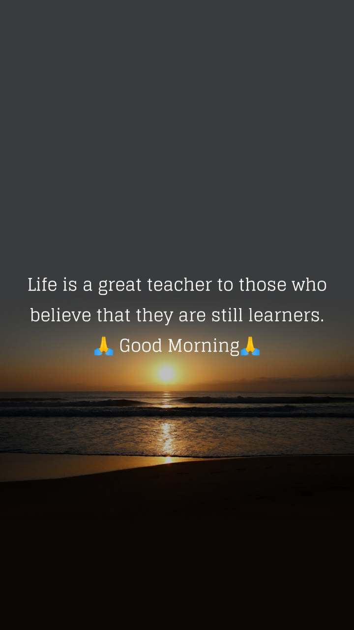Life is a great teacher to those who believe that they are still learners. 🙏 Good Morning🙏