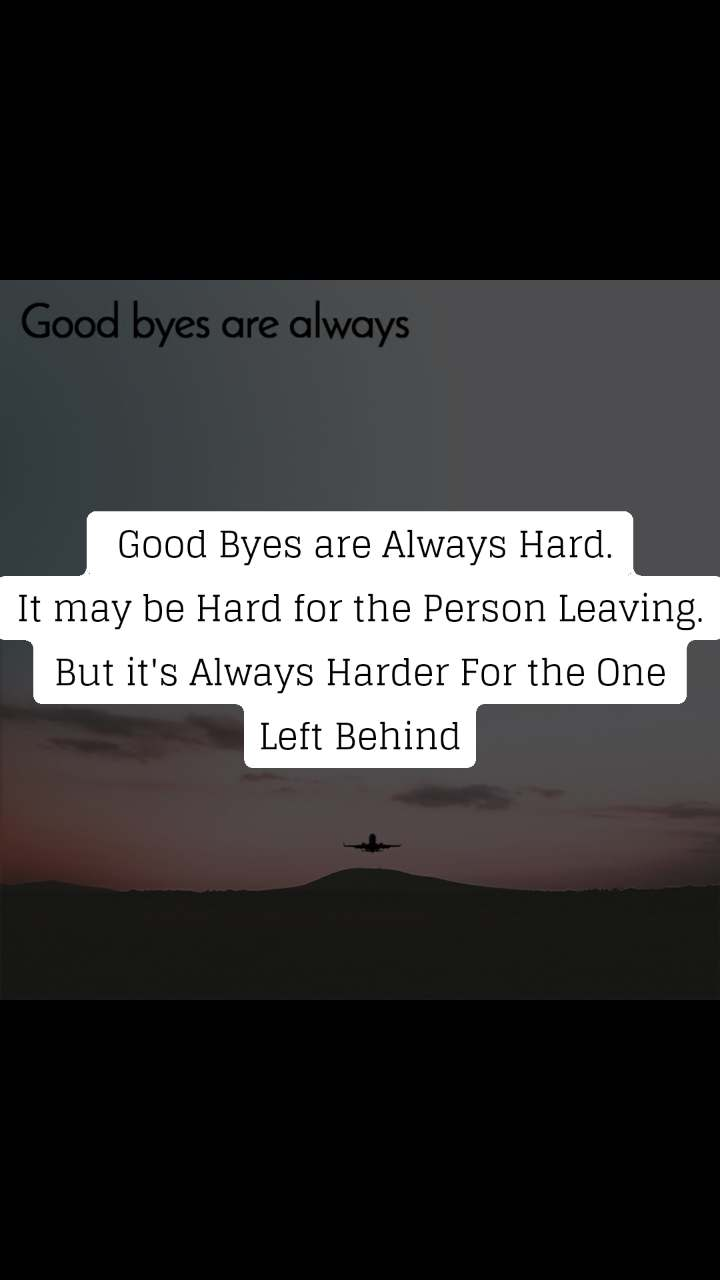 Good byes are always  Good Byes are Always Hard. It may be Hard for the Person Leaving. But it's Always Harder For the One Left Behind