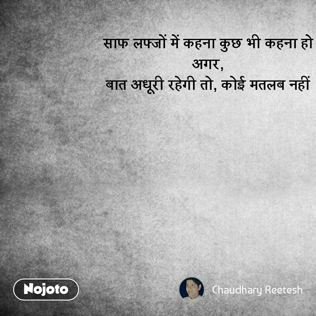 Hindi SMS shayari  साफ लफ्जों में कहना कुछ भी कहना हो अगर, बात अधूरी रहेगी तो, कोई मतलब नहीं #NojotoQuote