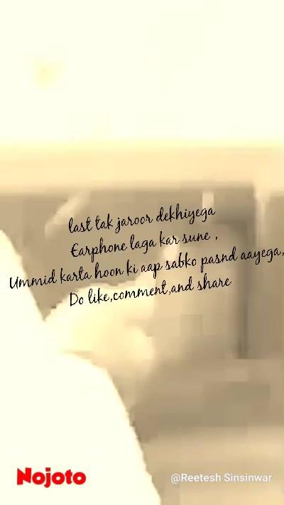 last tak jaroor dekhiyega Earphone laga kar sune , Ummid karta hoon ki aap sabko pasnd aayega, Do like,comment,and share