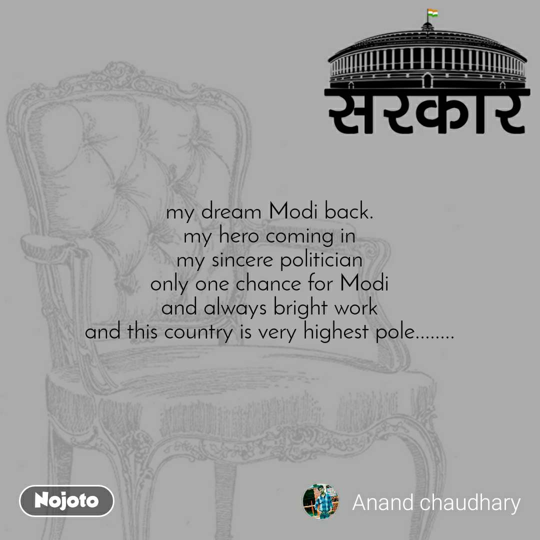 सरकार my dream Modi back. my hero coming in my sincere politician only one chance for Modi and always bright work and this country is very highest pole........
