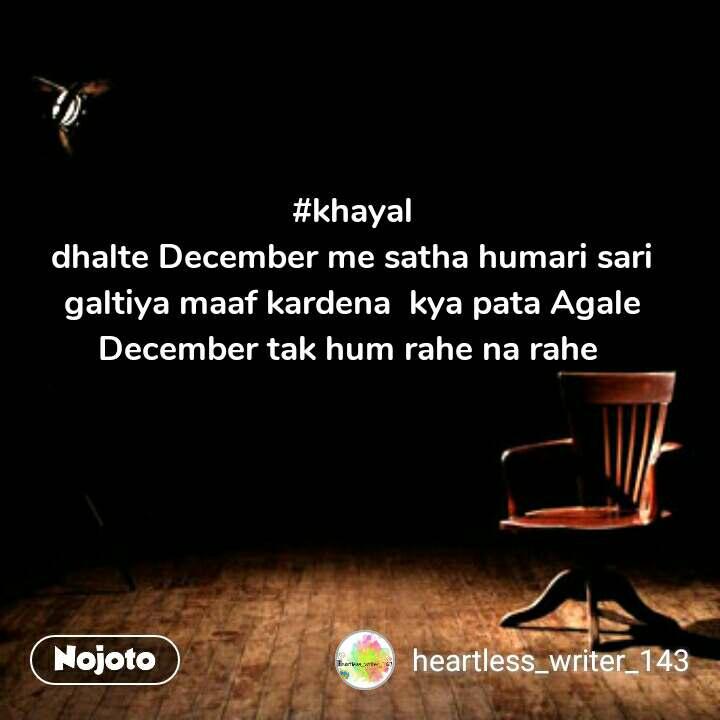 #khayal dhalte December me satha humari sari galtiya maaf kardena  kya pata Agale December tak hum rahe na rahe  #NojotoQuote