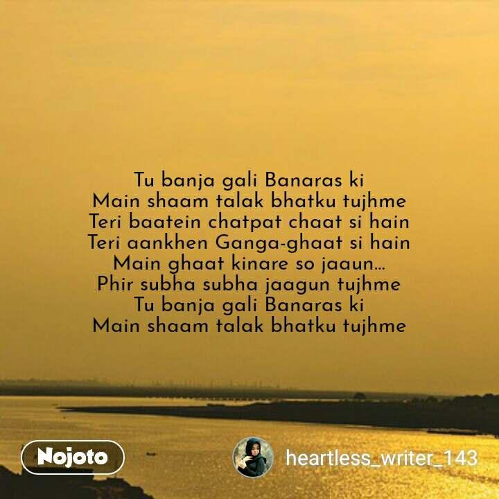 Tu banja gali Banaras ki Main shaam talak bhatku tujhme Teri baatein chatpat chaat si hain Teri aankhen Ganga-ghaat si hain Main ghaat kinare so jaaun… Phir subha subha jaagun tujhme Tu banja gali Banaras ki Main shaam talak bhatku tujhme #NojotoQuote