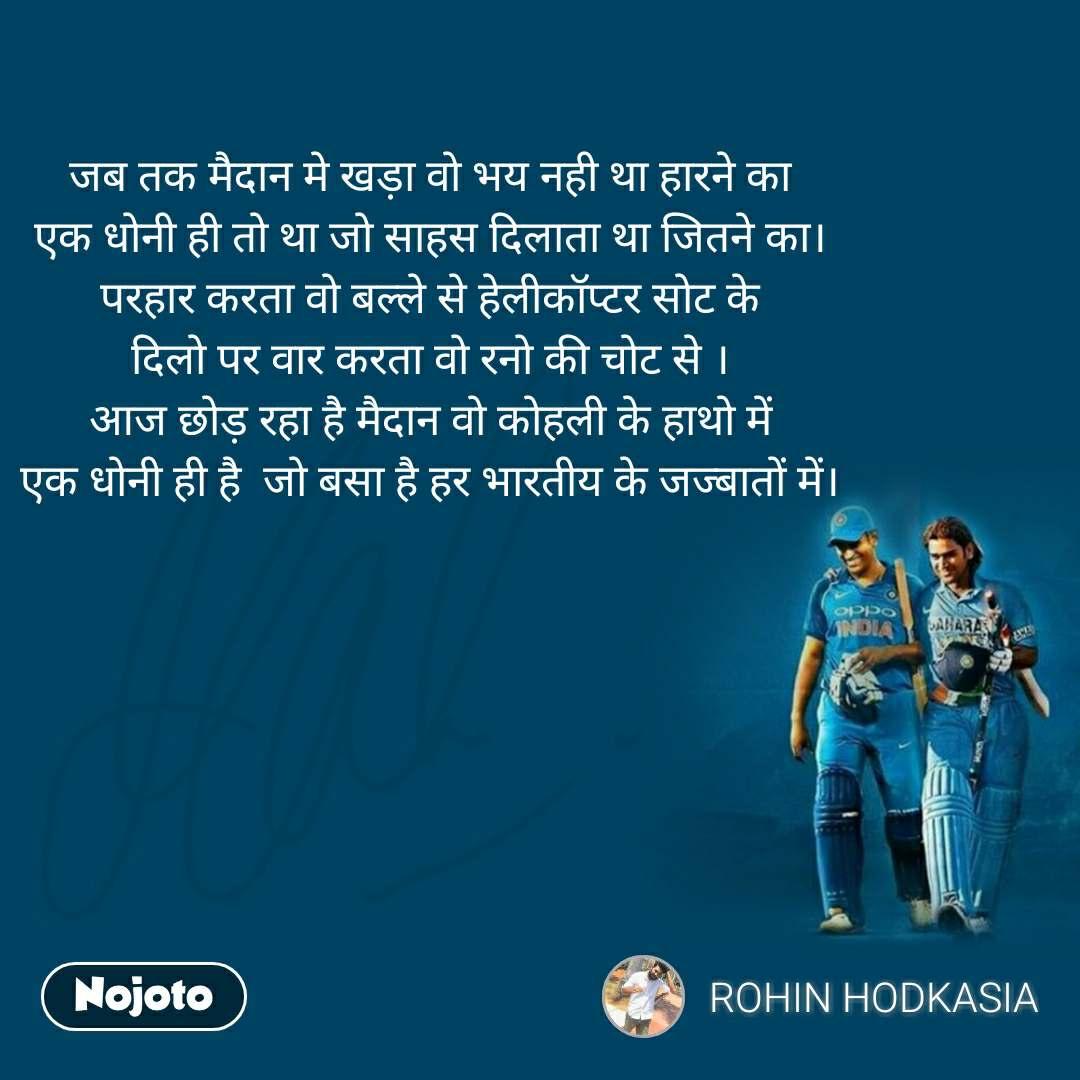 जब तक मैदान मे खड़ा वो भय नही था हारने का एक धोनी ही तो था जो साहस दिलाता था जितने का। परहार करता वो बल्ले से हेलीकॉप्टर सोट के दिलो पर वार करता वो रनो की चोट से । आज छोड़ रहा है मैदान वो कोहली के हाथो में एक धोनी ही है  जो बसा है हर भारतीय के जज्बातों में।
