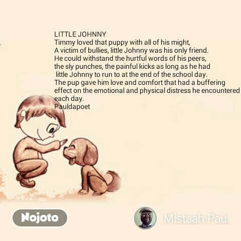 LITTLE JOHNNY Timmy loved that puppy with all of his might,  A victim of bullies, little Johnny was his only friend.  He could withstand the hurtful words of his peers,  the sly punches, the painful kicks as long as he had  little Johnny to run to at the end of the school day.  The pup gave him love and comfort that had a buffering effect on the emotional and physical distress he encountered each day.  Pauldapoet