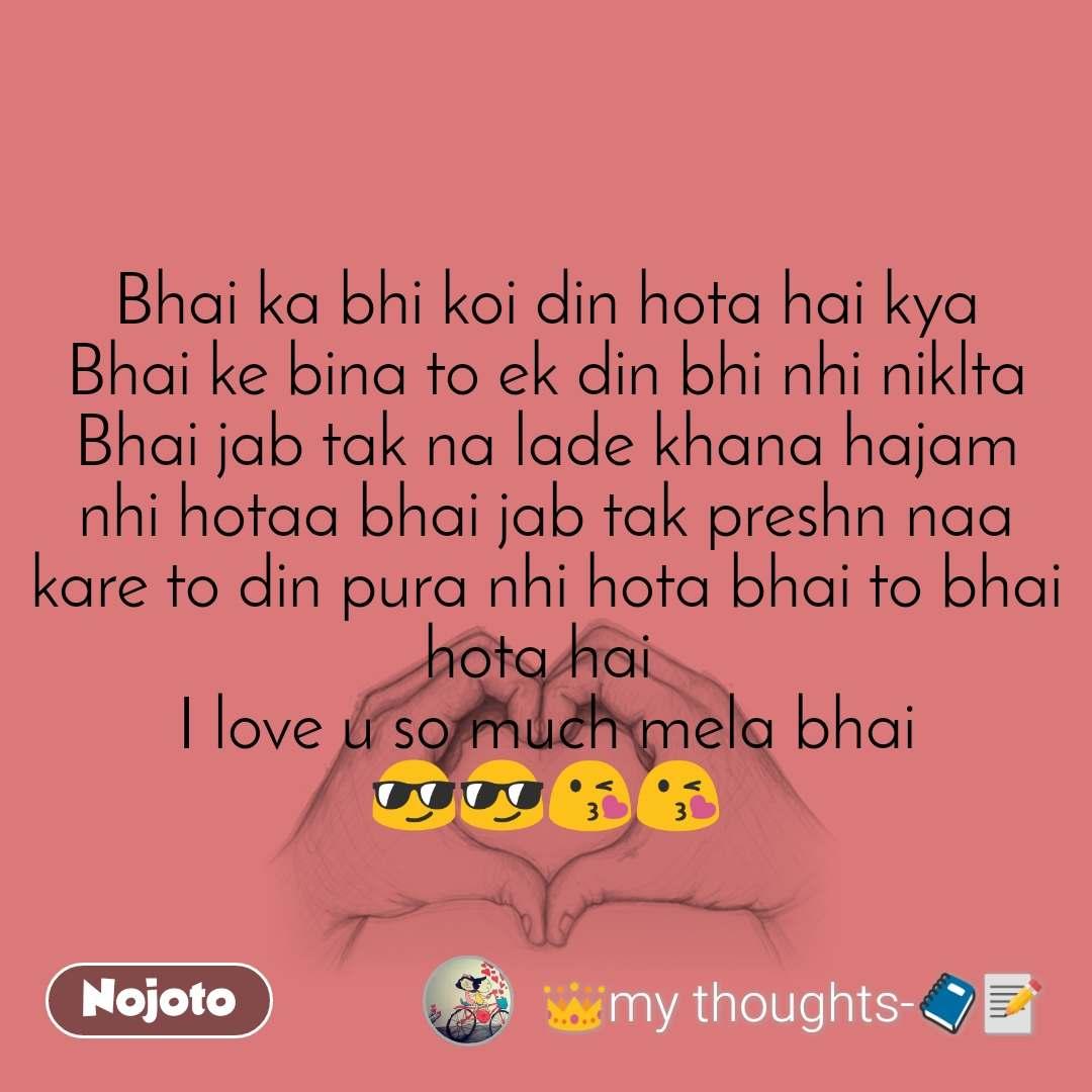 Bhai ka bhi koi din hota hai kya Bhai ke bina to ek din bhi nhi niklta Bhai jab tak na lade khana hajam nhi hotaa bhai jab tak preshn naa kare to din pura nhi hota bhai to bhai hota hai  I love u so much mela bhai 😎😎😘😘