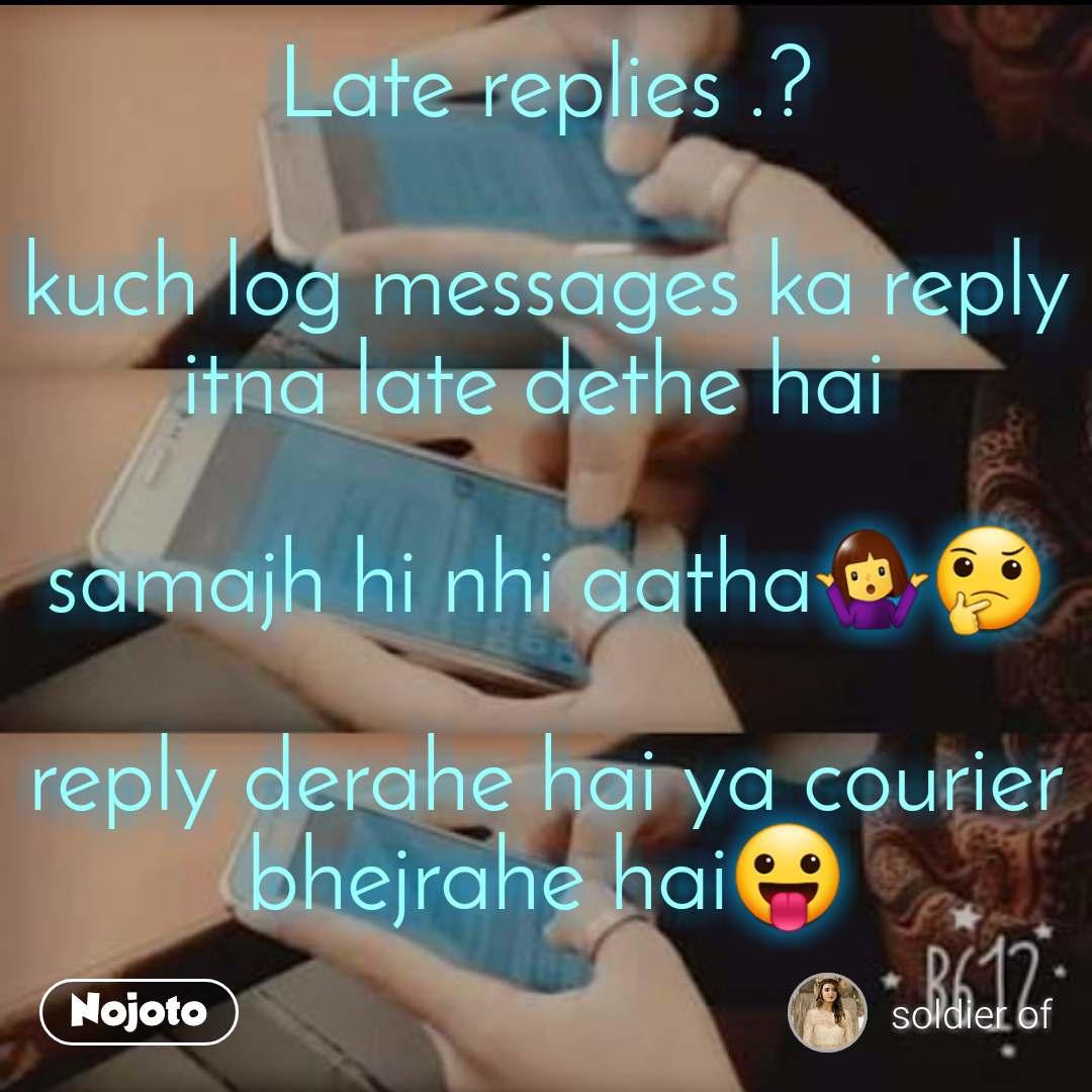 Regret Late replies .?  kuch log messages ka reply itna late dethe hai   samajh hi nhi aatha🤷♀️🤔  reply derahe hai ya courier bhejrahe hai😛
