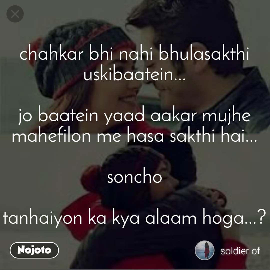 chahkar bhi nahi bhulasakthi uskibaatein...  jo baatein yaad aakar mujhe mahefilon me hasa sakthi hai...  soncho  tanhaiyon ka kya alaam hoga...?