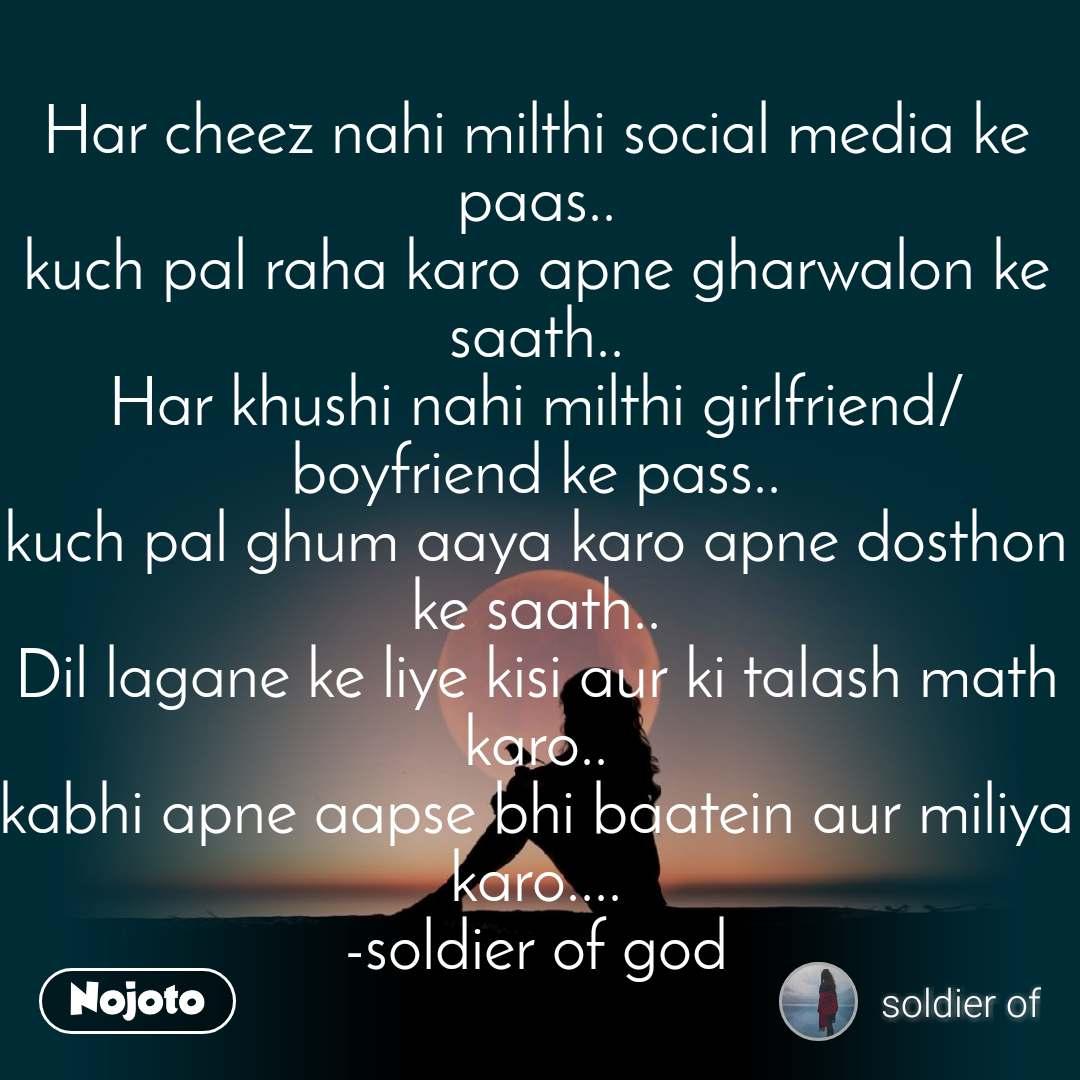 Har cheez nahi milthi social media ke paas.. kuch pal raha karo apne gharwalon ke saath.. Har khushi nahi milthi girlfriend/boyfriend ke pass.. kuch pal ghum aaya karo apne dosthon ke saath.. Dil lagane ke liye kisi aur ki talash math karo.. kabhi apne aapse bhi baatein aur miliya karo.... -soldier of god