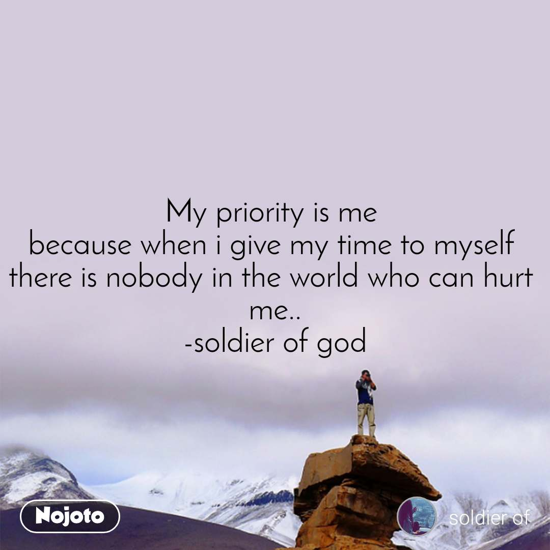 My priority is me  because when i give my time to myself  there is nobody in the world who can hurt  me.. -soldier of god