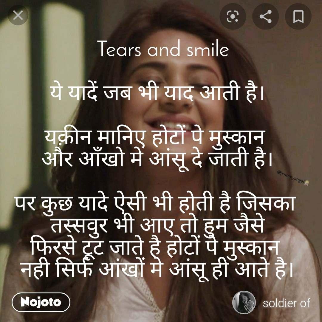Tears and smile  ये यादें जब भी याद आती है।  यक़ीन मानिए होटों पे मुस्कान  और आँखो मे आंसू दे जाती है।  पर कुछ यादे ऐसी भी होती है जिसका  तस्सवुर भी आए तो हुम जैसे फिरसे टूट जाते है होटों पे मुस्कान  नही सिर्फ आंखों मे आंसू ही आते है।