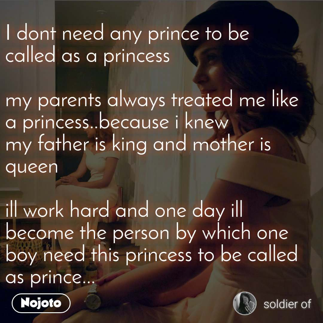 I dont need any prince to be  called as a princess   my parents always treated me like  a princess..because i knew  my father is king and mother is queen  ill work hard and one day ill become the person by which one boy need this princess to be called as prince...