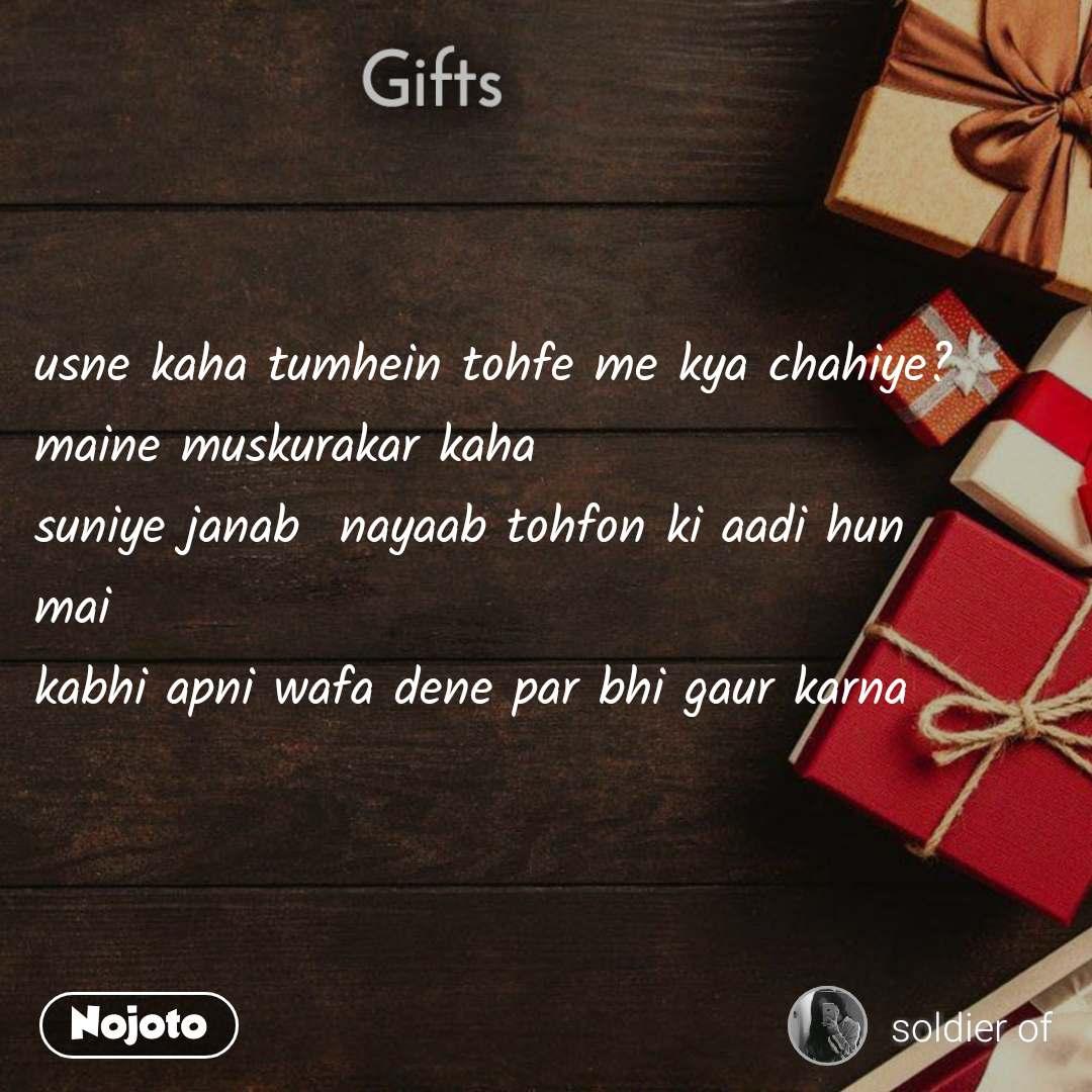Gifts usne kaha tumhein tohfe me kya chahiye? maine muskurakar kaha  suniye janab  nayaab tohfon ki aadi hun  mai kabhi apni wafa dene par bhi gaur karna