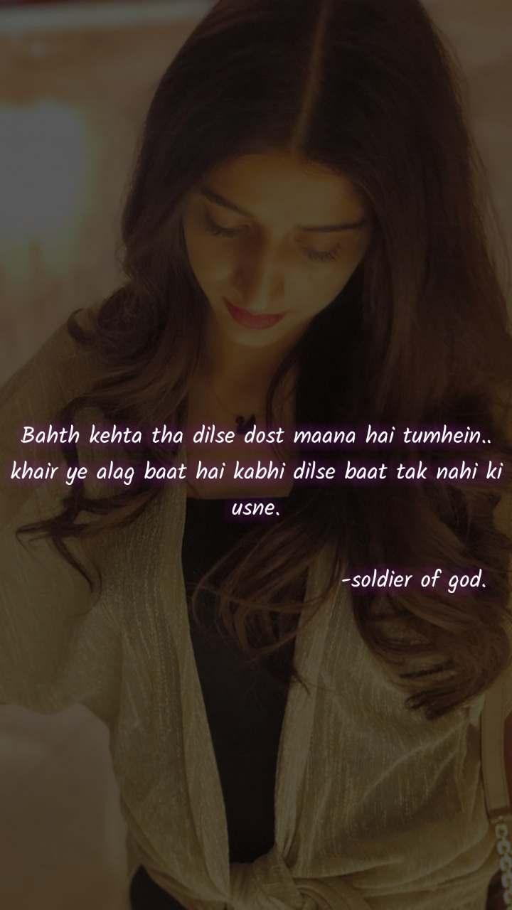 Bahth kehta tha dilse dost maana hai tumhein.. khair ye alag baat hai kabhi dilse baat tak nahi ki usne.                                     -soldier of god.