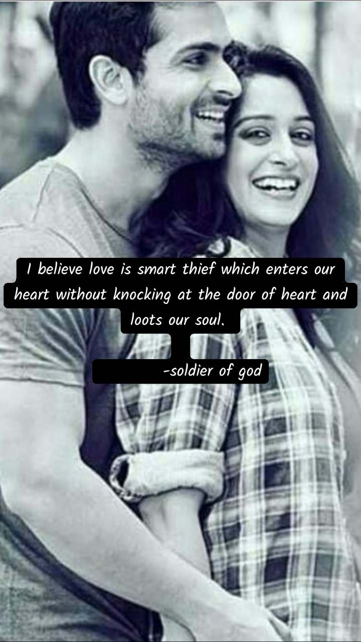 I believe love is smart thief which enters our heart without knocking at the door of heart and loots our soul.             -soldier of god