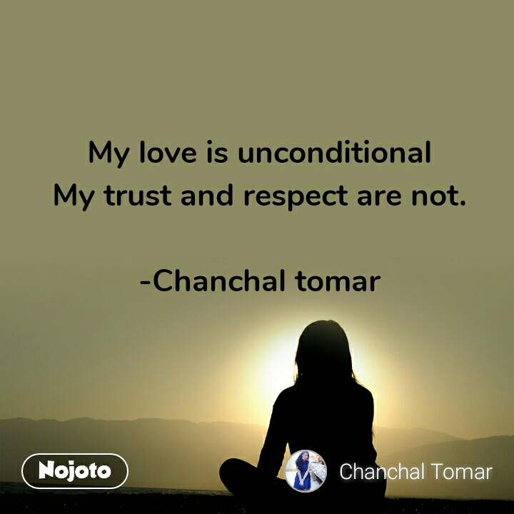 My love is unconditional  My trust and respect are not.   -Chanchal tomar