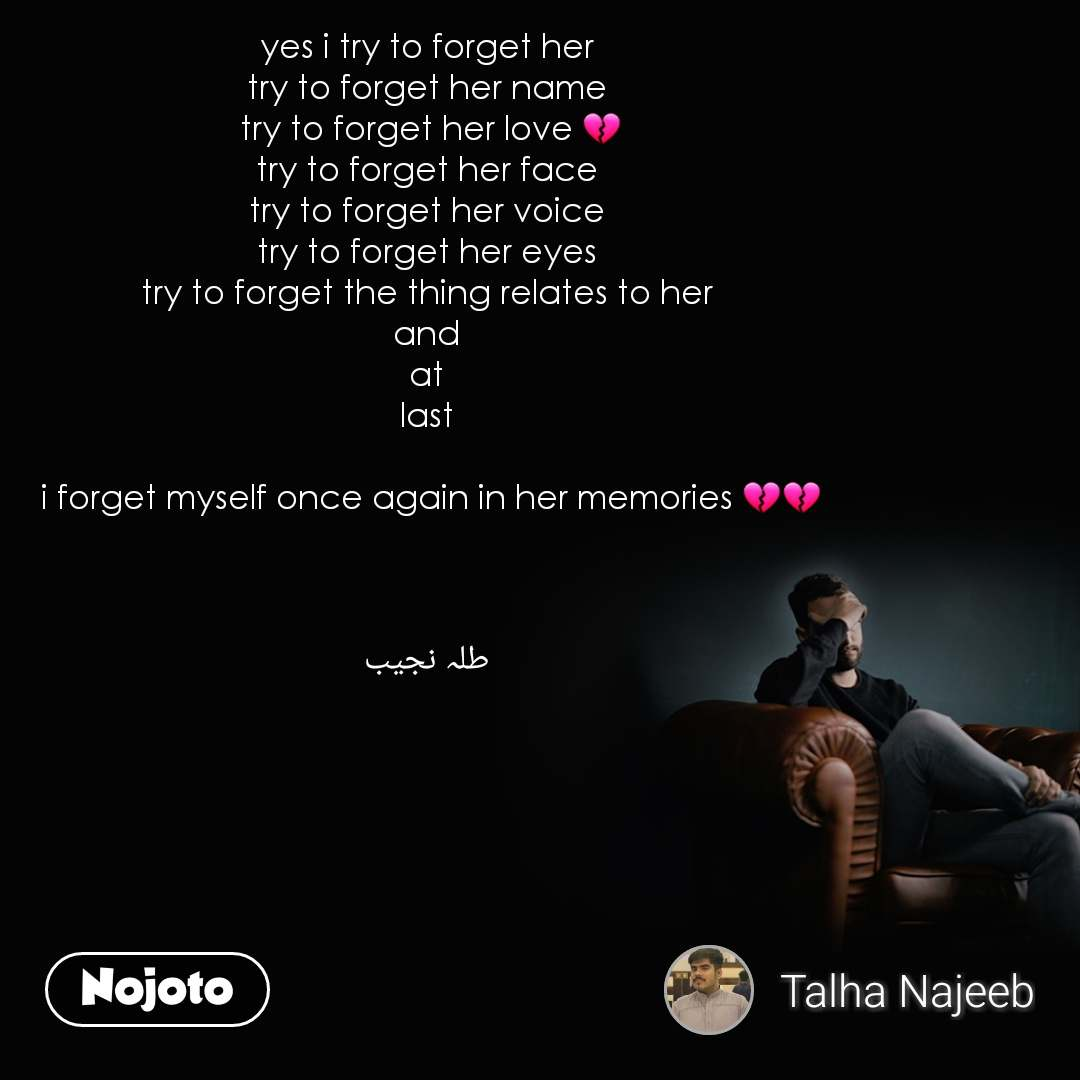 yes i try to forget her  try to forget her name  try to forget her love 💔 try to forget her face  try to forget her voice  try to forget her eyes  try to forget the thing relates to her  and  at  last   i forget myself once again in her memories 💔💔     طلہ نجیب