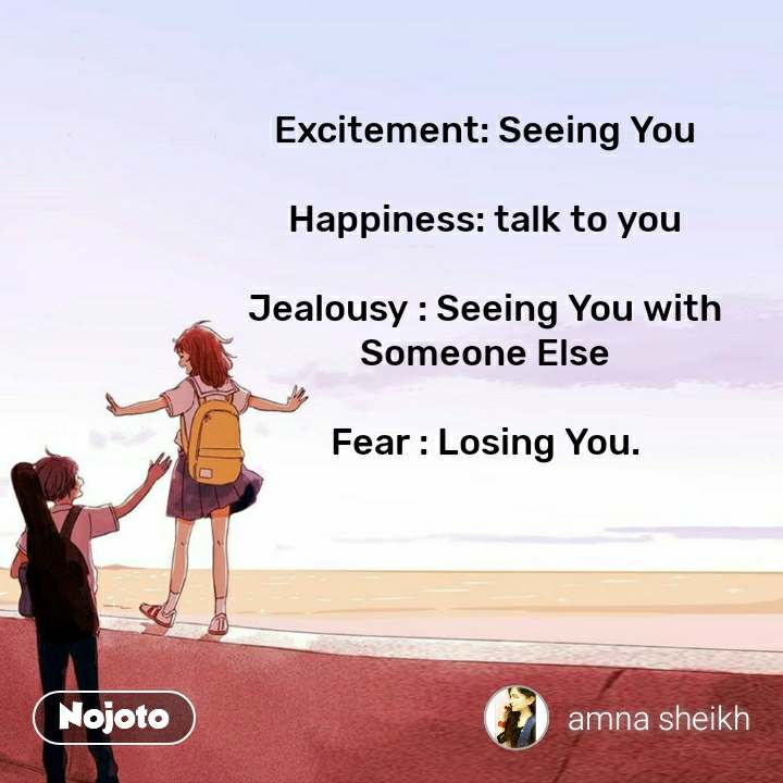 Excitement: Seeing You  Happiness: talk to you  Jealousy : Seeing You with Someone Else  Fear : Losing You.