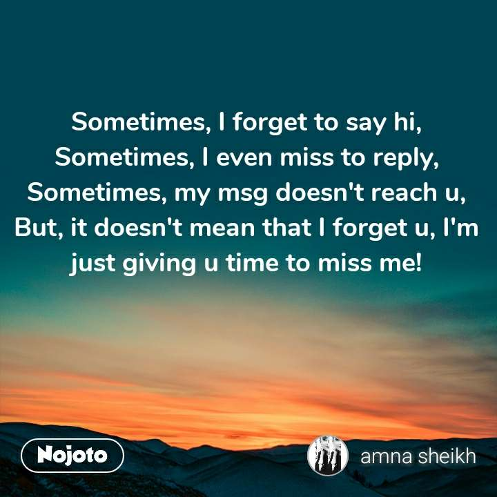Sometimes, I forget to say hi, Sometimes, I even miss to reply, Sometimes, my msg doesn't reach u, But, it doesn't mean that I forget u, I'm just giving u time to miss me!