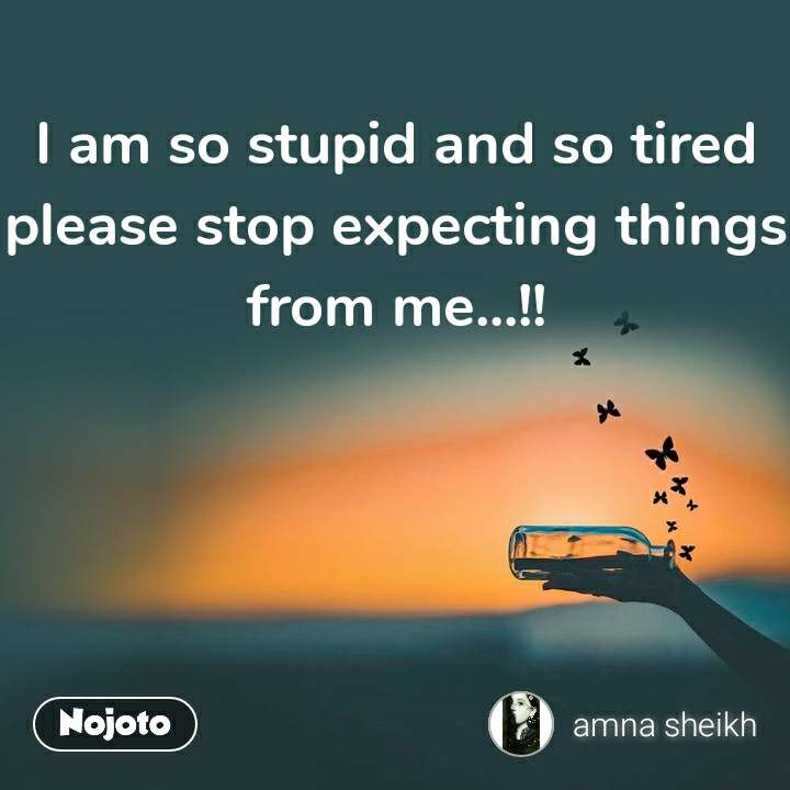 I am so stupid and so tired please stop expecting things from me...!!