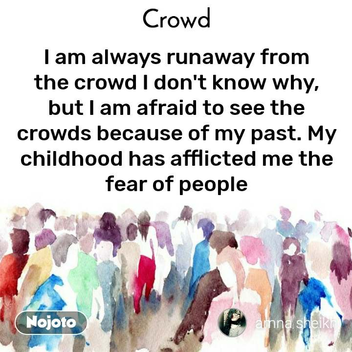 Crowd  I am always runaway from the crowd I don't know why, but I am afraid to see the crowds because of my past. My childhood has afflicted me the fear of people