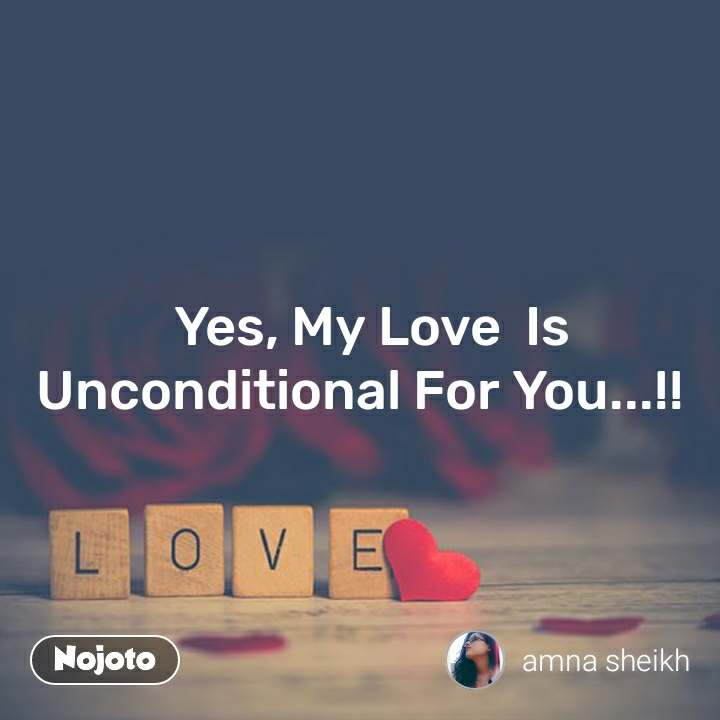 Love   Yes, My Love  Is Unconditional For You...!!