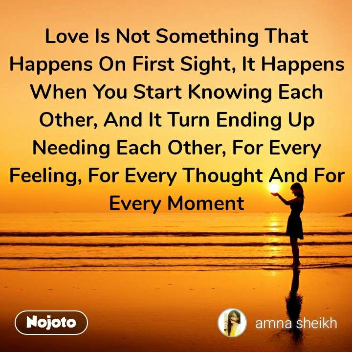 Love Is Not Something That Happens On First Sight, It Happens When You Start Knowing Each Other, And It Turn Ending Up Needing Each Other, For Every Feeling, For Every Thought And For Every Moment