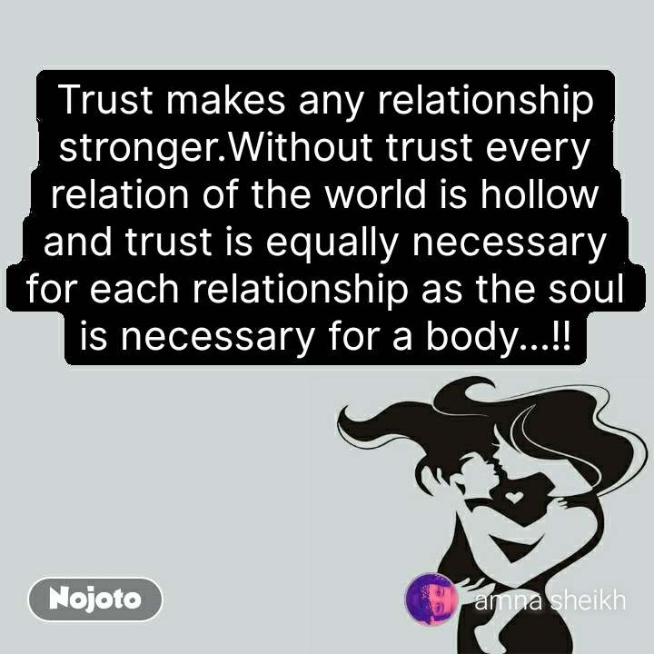 Trust makes any relationship stronger.Without trust every relation of the world is hollow and trust is equally necessary for each relationship as the soul is necessary for a body...!!