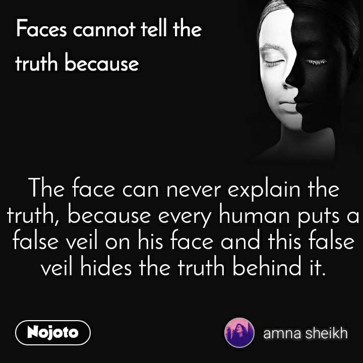 Faces cannot tell the truth because The face can never explain the truth, because every human puts a false veil on his face and this false veil hides the truth behind it.