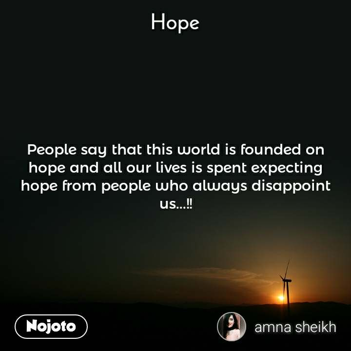 Hope  People say that this world is founded on hope and all our lives is spent expecting hope from people who always disappoint us...!!