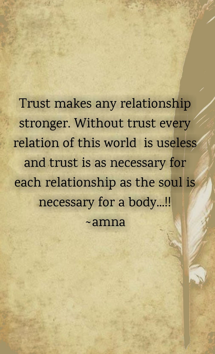 Trust makes any relationship stronger. Without trust every relation of this world  is useless and trust is as necessary for each relationship as the soul is necessary for a body...!! ~amna