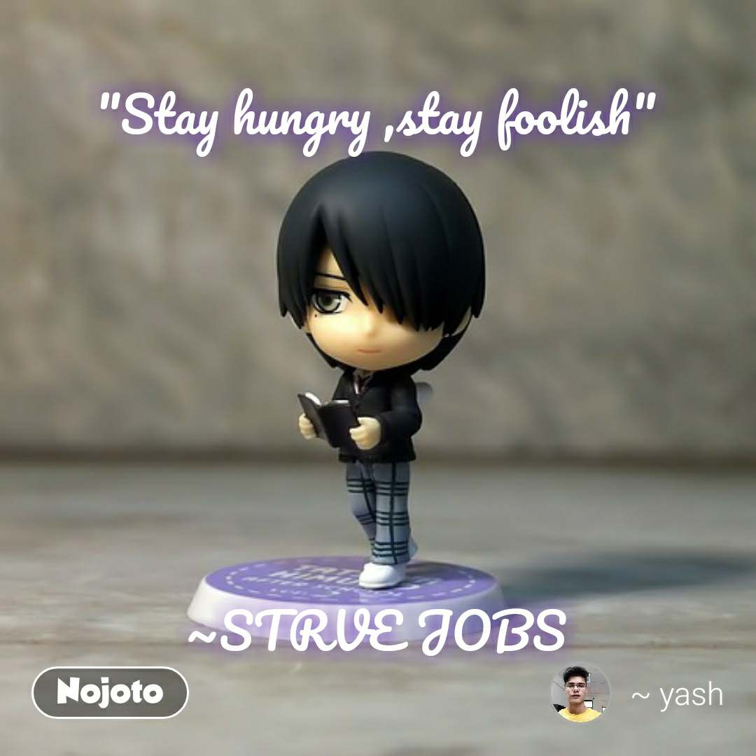 """Stay hungry ,stay foolish""      ~STRVE JOBS"