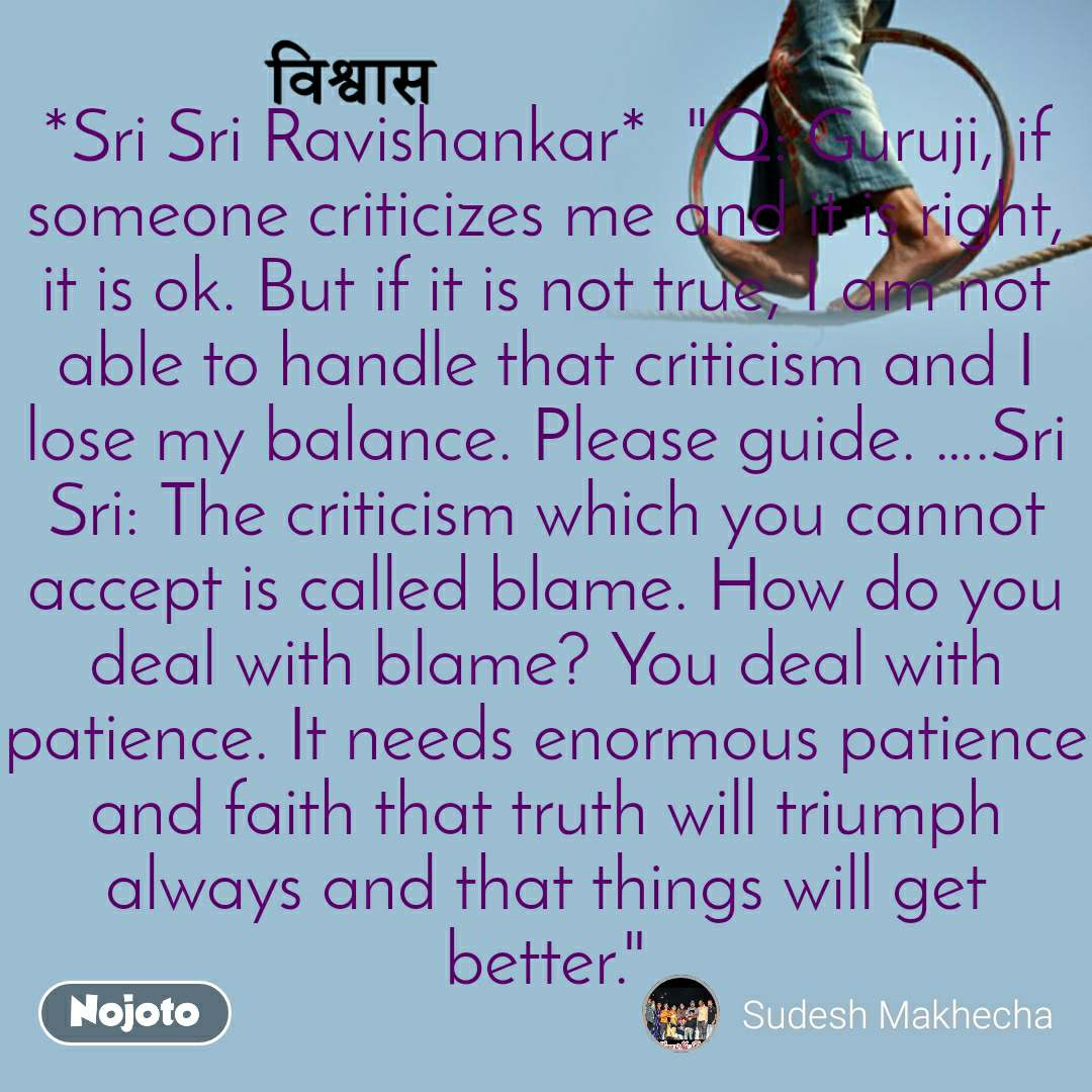 "विश्वास *Sri Sri Ravishankar*  ""Q: Guruji, if someone criticizes me and it is right, it is ok. But if it is not true, I am not able to handle that criticism and I lose my balance. Please guide. ….Sri Sri: The criticism which you cannot accept is called blame. How do you deal with blame? You deal with patience. It needs enormous patience and faith that truth will triumph always and that things will get better."""