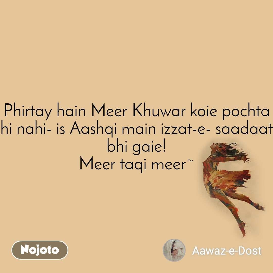 Phirtay hain Meer Khuwar koie pochta hi nahi- is Aashqi main izzat-e- saadaat bhi gaie! Meer taqi meer~