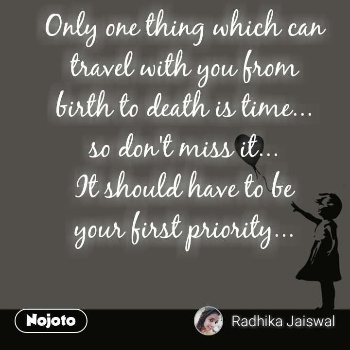 Only one thing which can travel with you from  birth to death is time...  so don't miss it... It should have to be  your first priority...