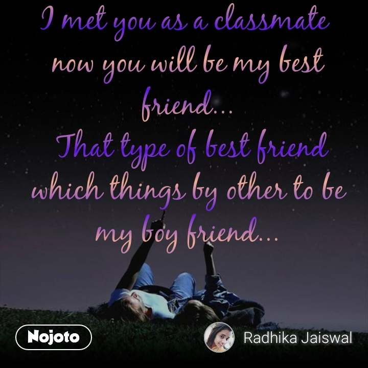 I met you as a classmate  now you will be my best friend...  That type of best friend which things by other to be my boy friend...
