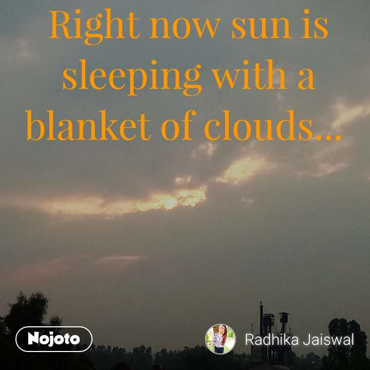 Right now sun is sleeping with a blanket of clouds...