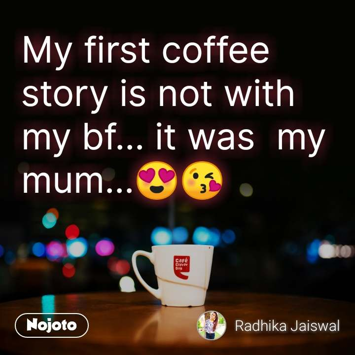 My first coffee story is not with my bf... it was  my mum...😍😘
