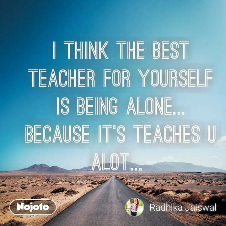 Safar I think the best teacher for yourself is being alone... Because it's teaches u alot...