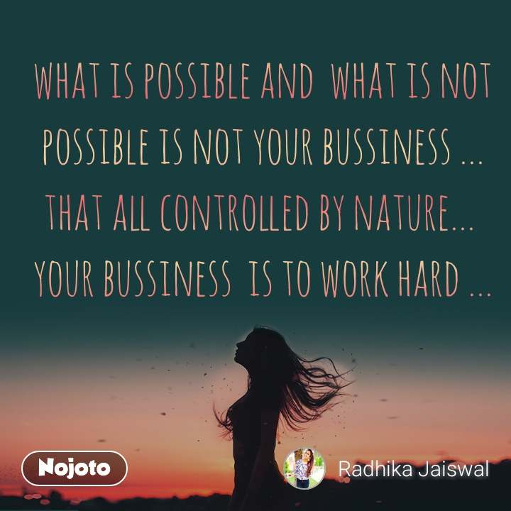 what is possible and  what is not possible is not your bussiness ... that all controlled by nature...  your bussiness  is to work hard ...