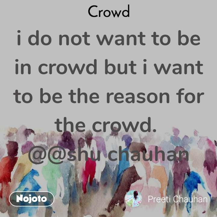 Crowd  i do not want to be in crowd but i want to be the reason for the crowd.  @@shu chauhan