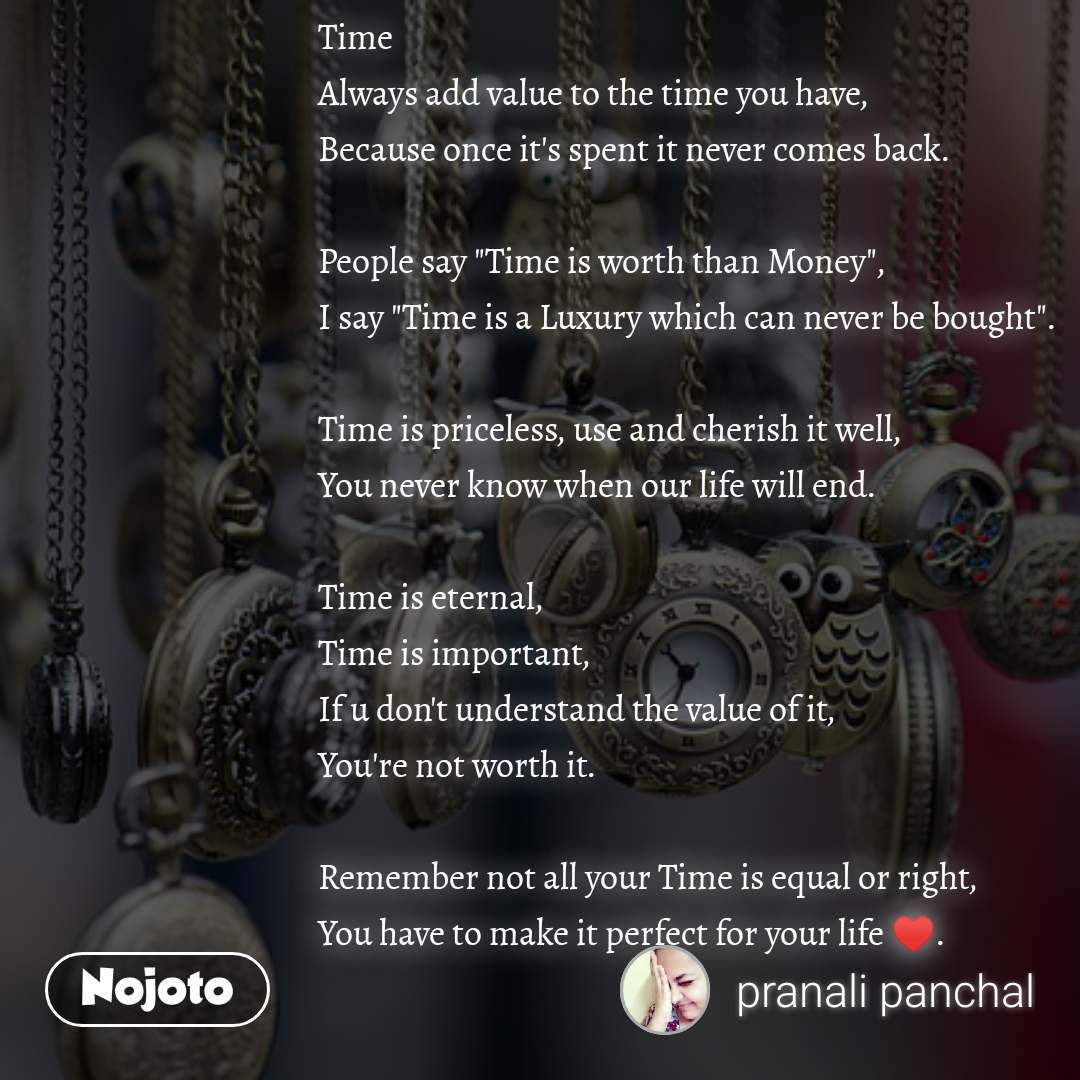 """Time Always add value to the time you have, Because once it's spent it never comes back.  People say """"Time is worth than Money"""", I say """"Time is a Luxury which can never be bought"""".  Time is priceless, use and cherish it well, You never know when our life will end.  Time is eternal, Time is important, If u don't understand the value of it, You're not worth it.  Remember not all your Time is equal or right, You have to make it perfect for your life ♥️."""